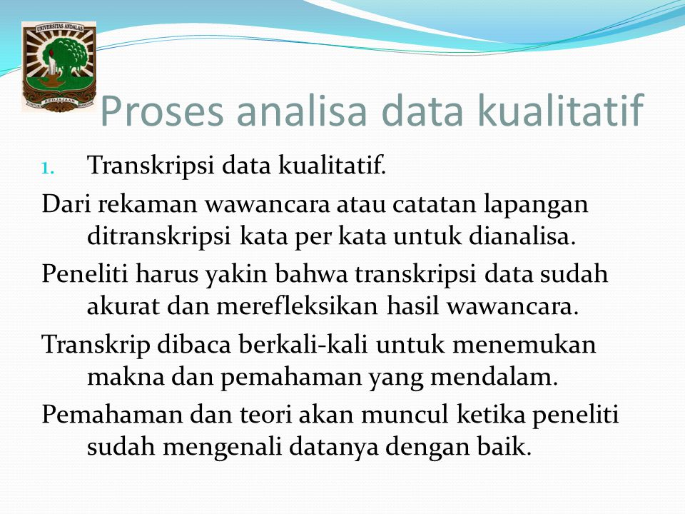 Proses analisa data kualitatif 1. Transkripsi data kualitatif. Dari rekaman wawancara atau catatan lapangan ditranskripsi kata per kata untuk dianalis