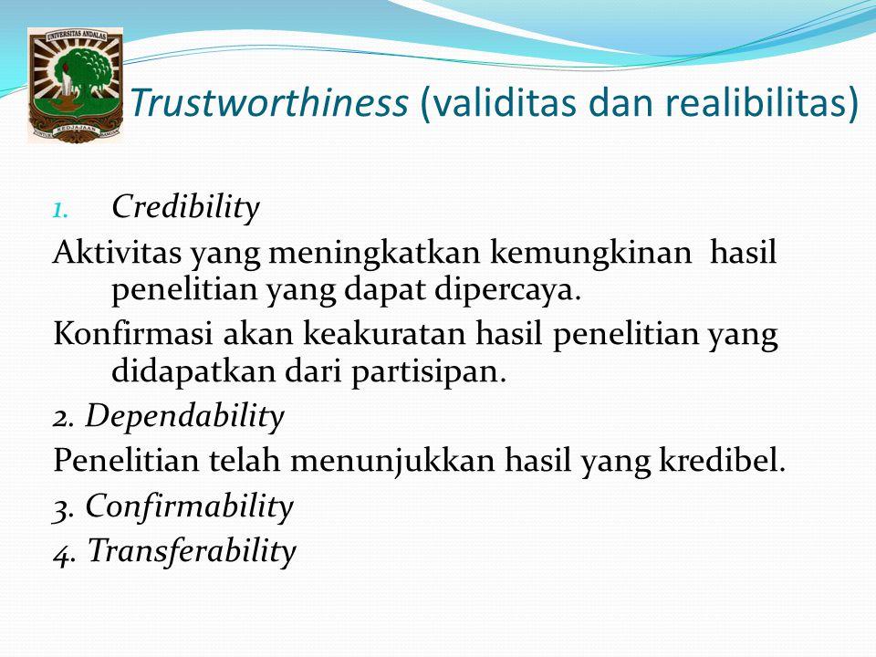 Trustworthiness (validitas dan realibilitas) 1. Credibility Aktivitas yang meningkatkan kemungkinan hasil penelitian yang dapat dipercaya. Konfirmasi
