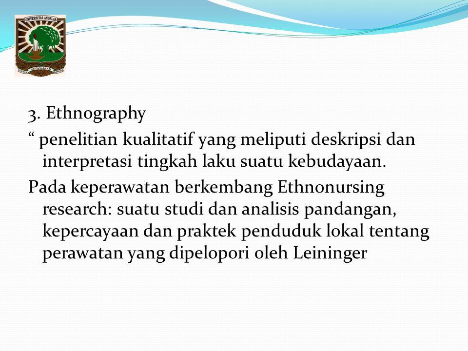 """3. Ethnography """" penelitian kualitatif yang meliputi deskripsi dan interpretasi tingkah laku suatu kebudayaan. Pada keperawatan berkembang Ethnonursin"""