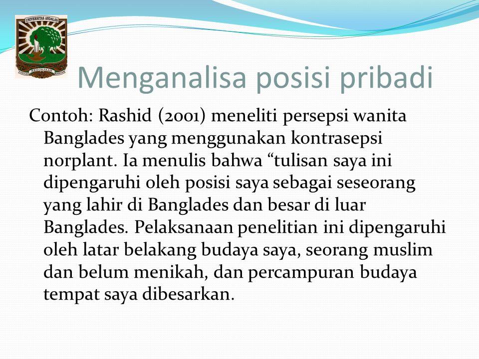 """Menganalisa posisi pribadi Contoh: Rashid (2001) meneliti persepsi wanita Banglades yang menggunakan kontrasepsi norplant. Ia menulis bahwa """"tulisan s"""