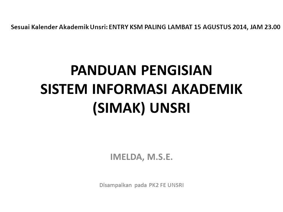 PANDUAN PENGISIAN SISTEM INFORMASI AKADEMIK (SIMAK) UNSRI IMELDA, M.S.E. Disampaikan pada PK2 FE UNSRI Sesuai Kalender Akademik Unsri: ENTRY KSM PALIN