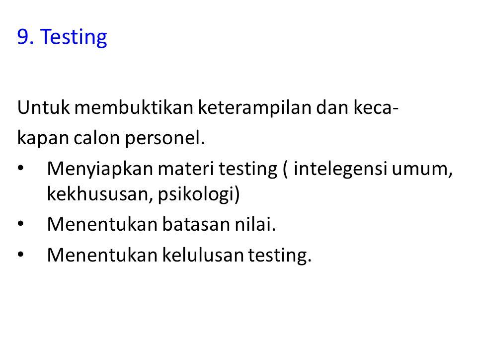 9. Testing Untuk membuktikan keterampilan dan keca- kapan calon personel.