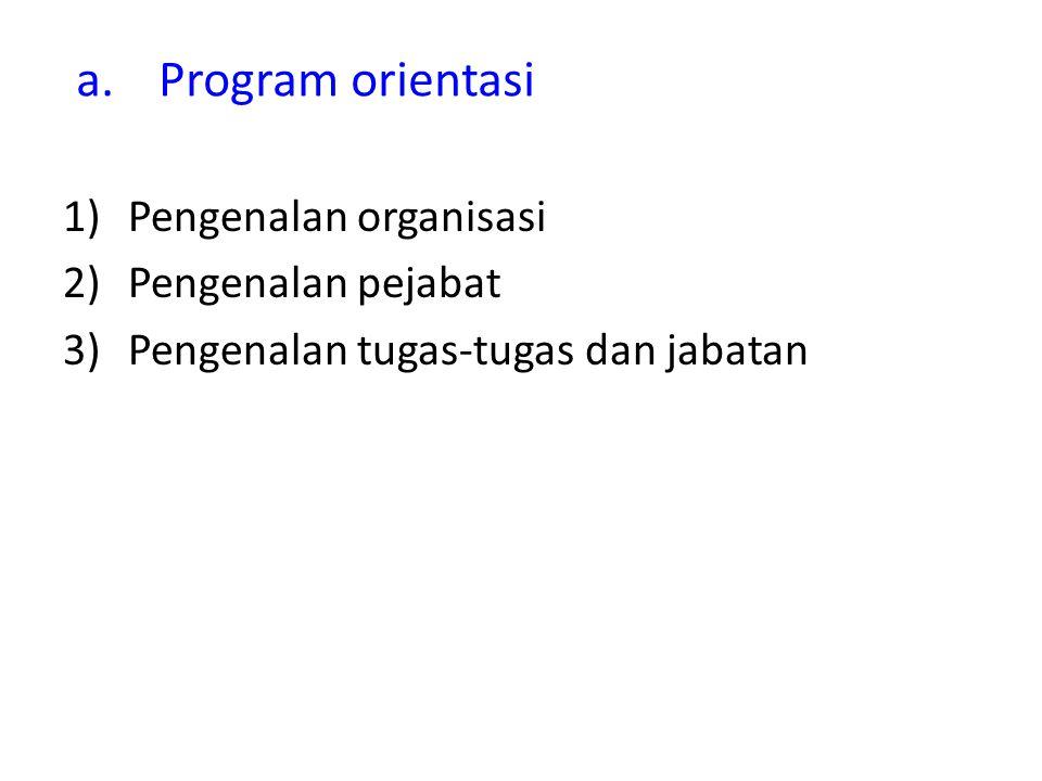 a.Program orientasi 1)Pengenalan organisasi 2)Pengenalan pejabat 3)Pengenalan tugas-tugas dan jabatan