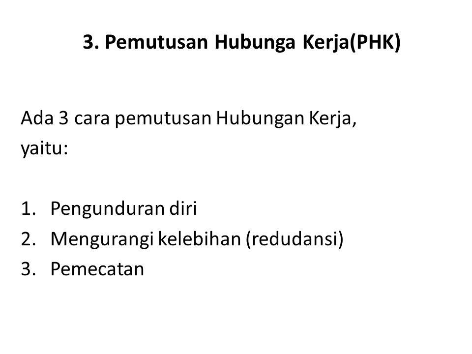 3. Pemutusan Hubunga Kerja(PHK) Ada 3 cara pemutusan Hubungan Kerja, yaitu: 1.Pengunduran diri 2.Mengurangi kelebihan (redudansi) 3.Pemecatan