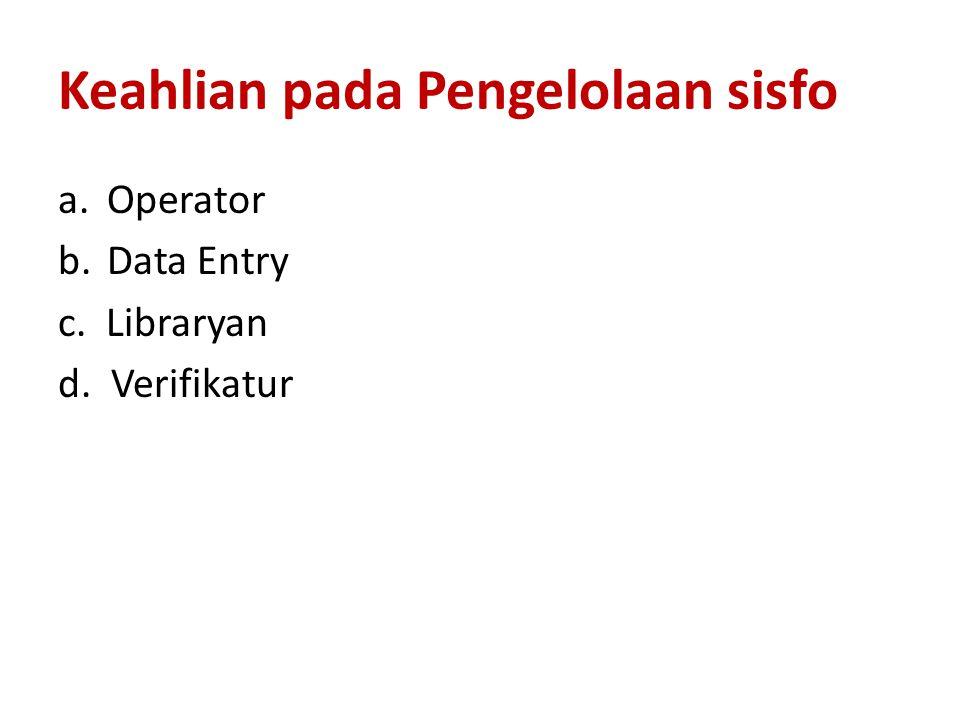 Keahlian pada Pengelolaan sisfo a. Operator b. Data Entry c. Libraryan d. Verifikatur
