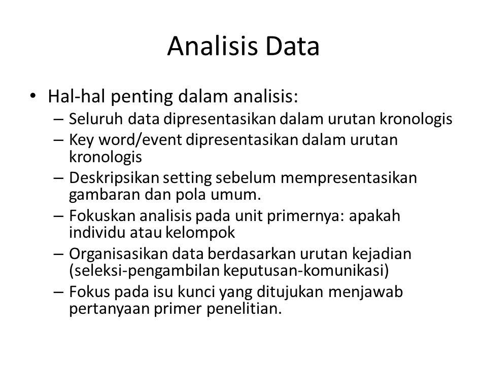 Analisis Data Hal-hal penting dalam analisis: – Seluruh data dipresentasikan dalam urutan kronologis – Key word/event dipresentasikan dalam urutan kronologis – Deskripsikan setting sebelum mempresentasikan gambaran dan pola umum.