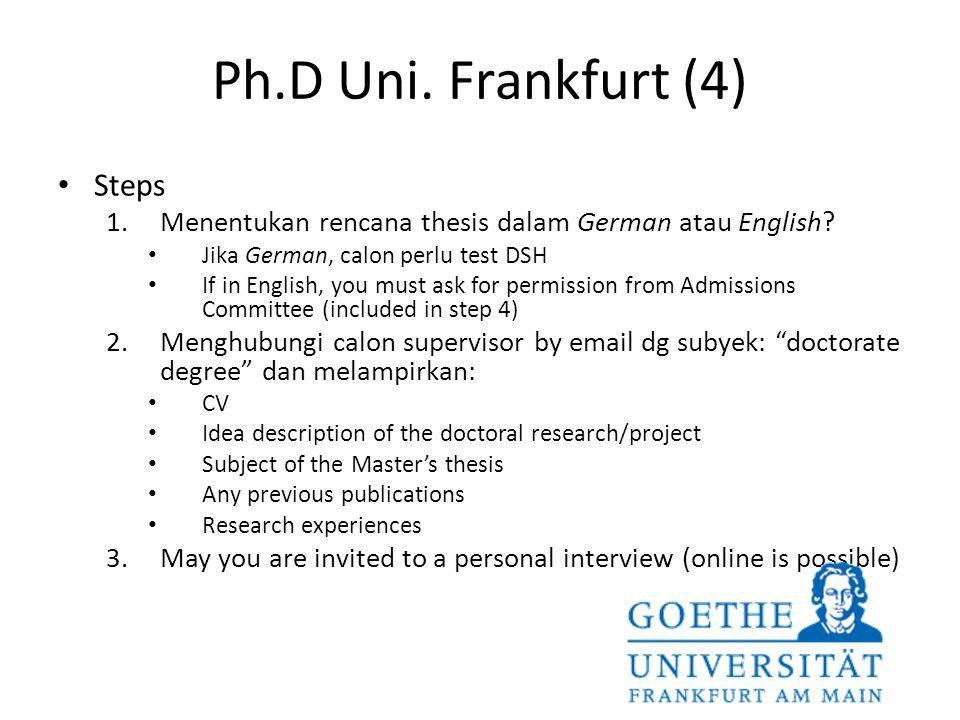 Ph.D Uni. Frankfurt (4) Steps 1.Menentukan rencana thesis dalam German atau English? Jika German, calon perlu test DSH If in English, you must ask for