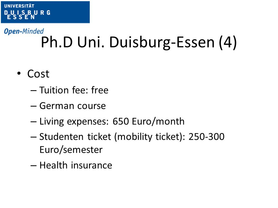 Ph.D Uni. Duisburg-Essen (4) Cost – Tuition fee: free – German course – Living expenses: 650 Euro/month – Studenten ticket (mobility ticket): 250-300
