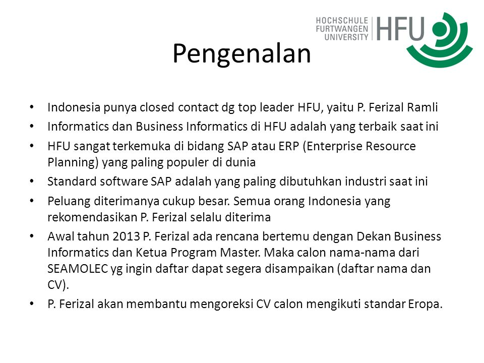 Master HFU (1) Courses: – Business consulting (M.Sc.) http://en.hs-furtwangen.de/study-programmes/area-of- interest/business-information-systems/business-consulting- master.html – Advanced computer science (M.Sc.) http://en.hs-furtwangen.de/study-programmes/area-of- interest/computer-sciences/advanced-computer-science- master.html Duration of studies: 18 months Kontak: P.