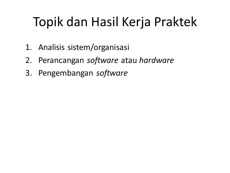Topik dan Hasil Kerja Praktek 1.Analisis sistem/organisasi 2.Perancangan software atau hardware 3.Pengembangan software