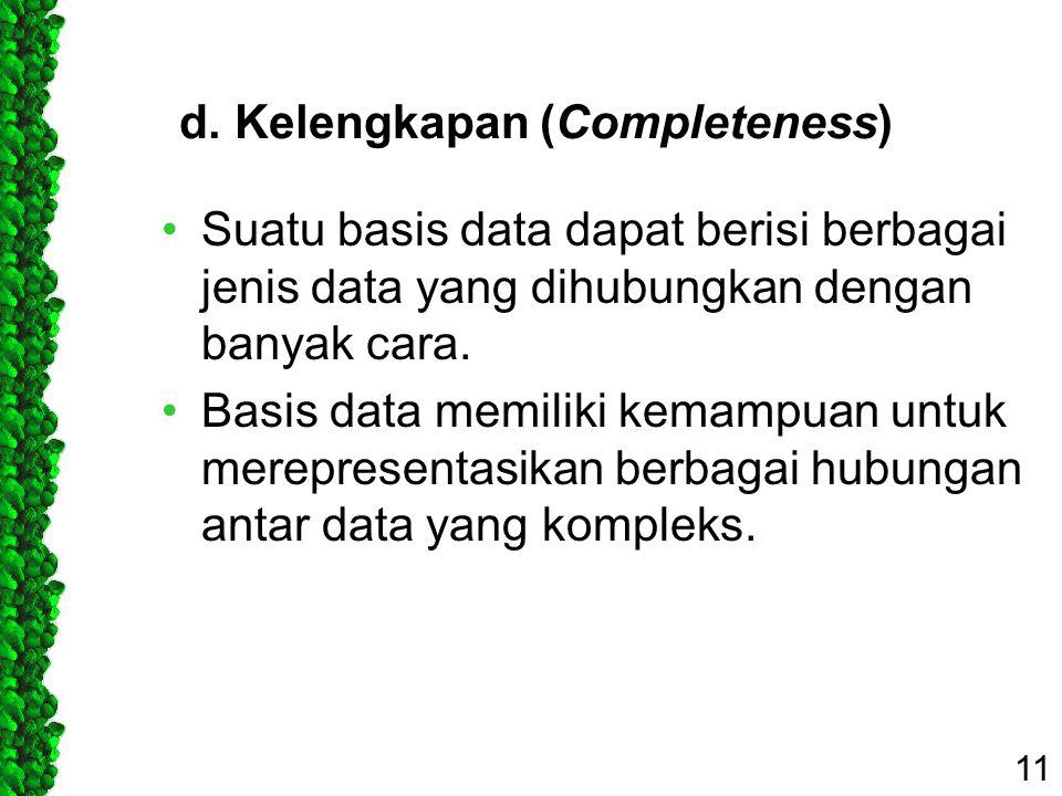 d. Kelengkapan (Completeness) Suatu basis data dapat berisi berbagai jenis data yang dihubungkan dengan banyak cara. Basis data memiliki kemampuan unt