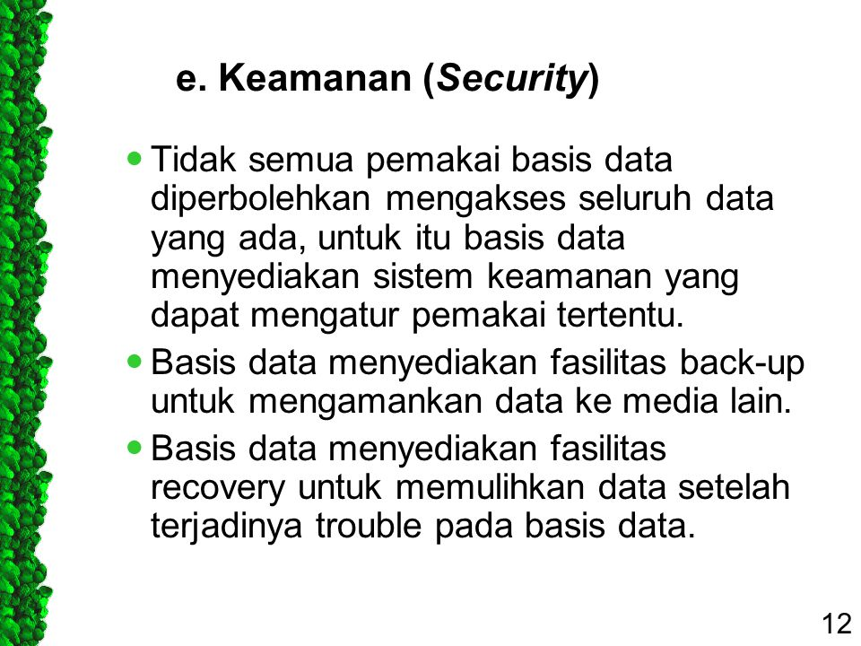 e. Keamanan (Security) Tidak semua pemakai basis data diperbolehkan mengakses seluruh data yang ada, untuk itu basis data menyediakan sistem keamanan