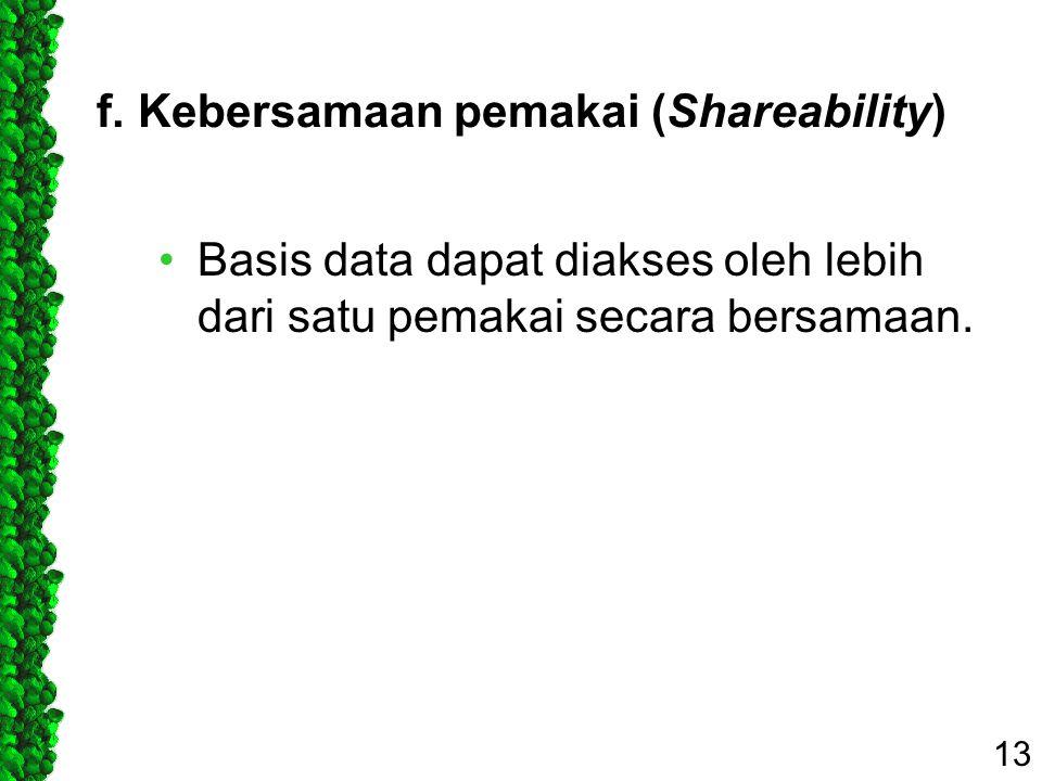 f. Kebersamaan pemakai (Shareability) Basis data dapat diakses oleh lebih dari satu pemakai secara bersamaan. 13