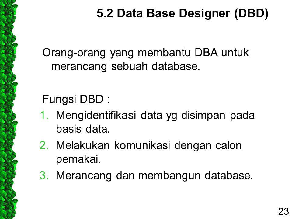 5.2 Data Base Designer (DBD) Orang-orang yang membantu DBA untuk merancang sebuah database. Fungsi DBD : 1.Mengidentifikasi data yg disimpan pada basi