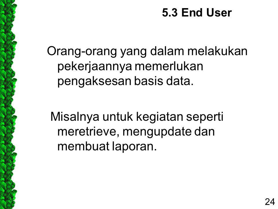 5.3 End User Orang-orang yang dalam melakukan pekerjaannya memerlukan pengaksesan basis data. Misalnya untuk kegiatan seperti meretrieve, mengupdate d