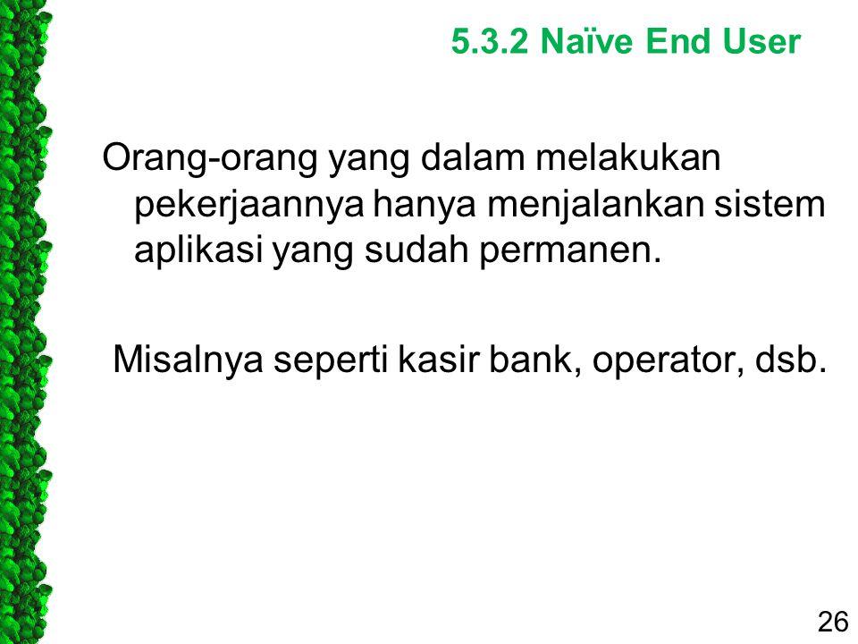 5.3.2 Naïve End User Orang-orang yang dalam melakukan pekerjaannya hanya menjalankan sistem aplikasi yang sudah permanen. Misalnya seperti kasir bank,