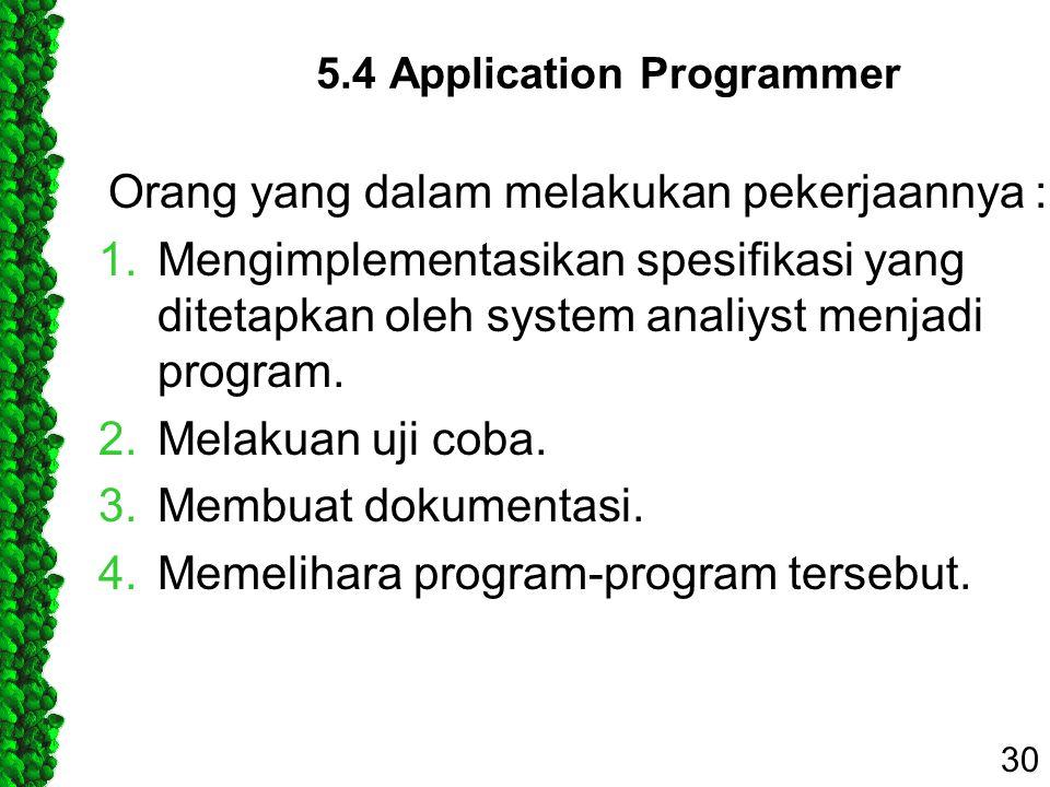 5.4 Application Programmer Orang yang dalam melakukan pekerjaannya : 1.Mengimplementasikan spesifikasi yang ditetapkan oleh system analiyst menjadi pr