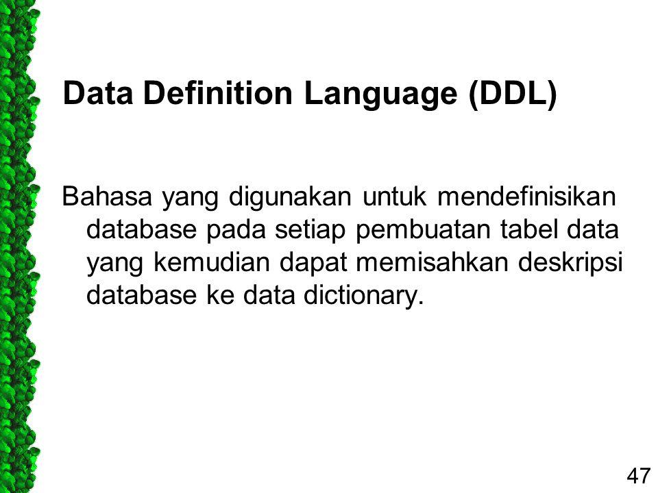 Data Definition Language (DDL) Bahasa yang digunakan untuk mendefinisikan database pada setiap pembuatan tabel data yang kemudian dapat memisahkan des