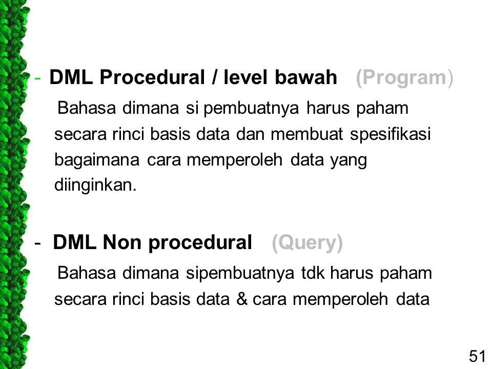 -DML Procedural / level bawah (Program) Bahasa dimana si pembuatnya harus paham secara rinci basis data dan membuat spesifikasi bagaimana cara mempero