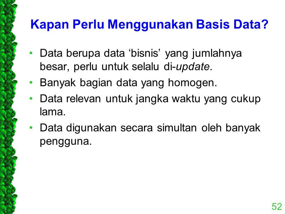 Kapan Perlu Menggunakan Basis Data? Data berupa data 'bisnis' yang jumlahnya besar, perlu untuk selalu di-update. Banyak bagian data yang homogen. Dat