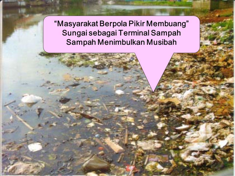 Masyarakat Berpola Pikir Membuang Sungai sebagai Terminal Sampah Sampah Menimbulkan Musibah