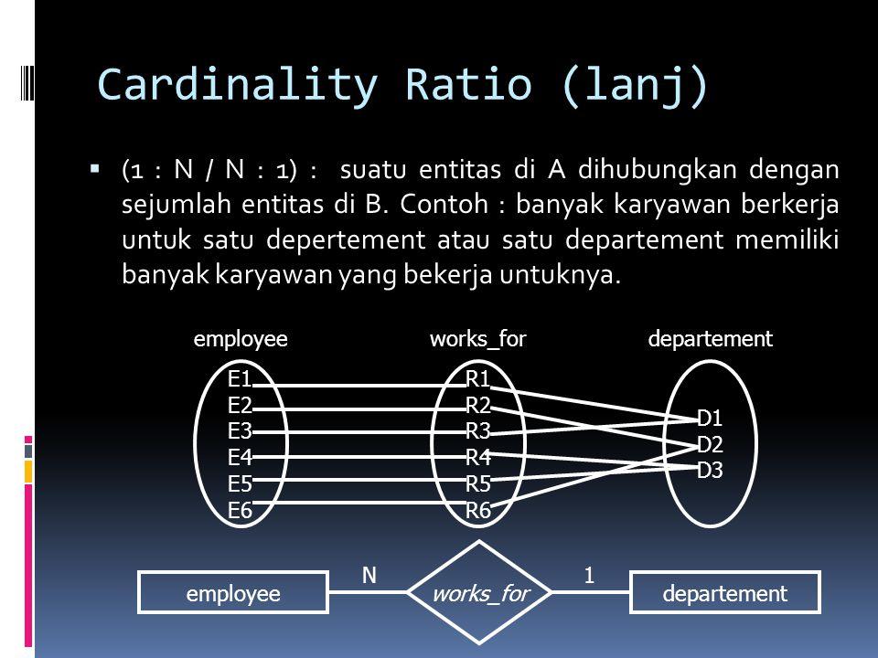 Cardinality Ratio (lanj)  (1 : N / N : 1) : suatu entitas di A dihubungkan dengan sejumlah entitas di B. Contoh : banyak karyawan berkerja untuk satu