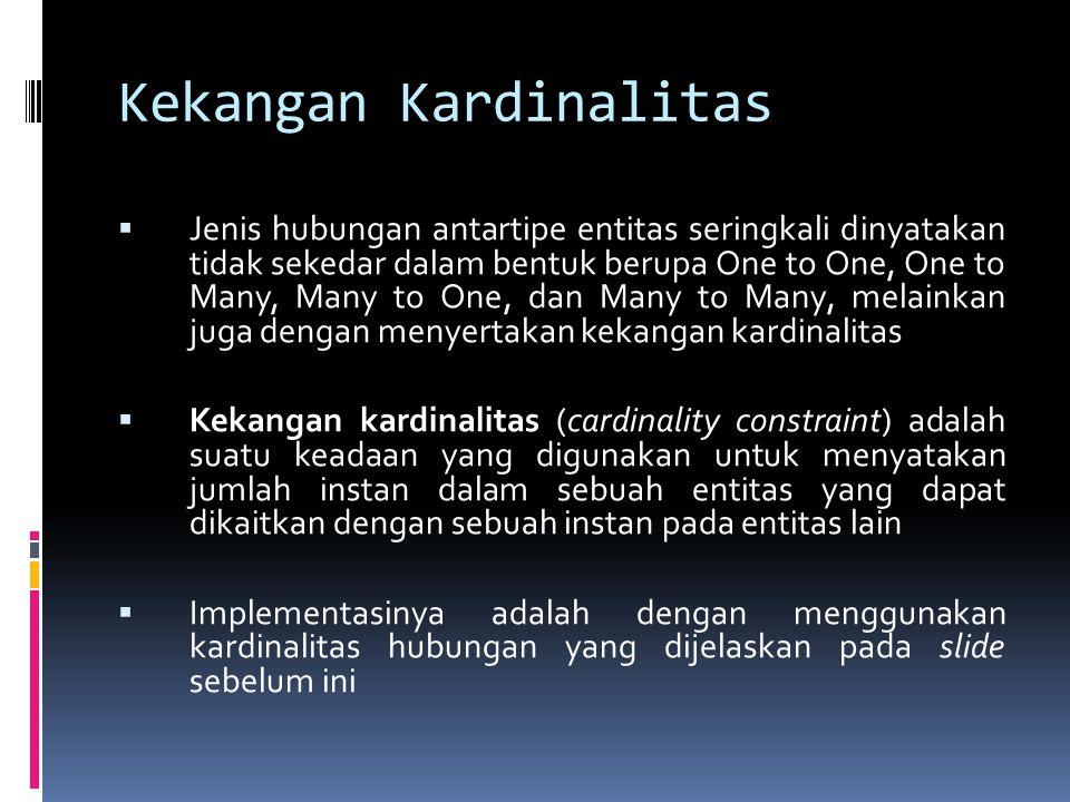 Kekangan Kardinalitas  Jenis hubungan antartipe entitas seringkali dinyatakan tidak sekedar dalam bentuk berupa One to One, One to Many, Many to One,