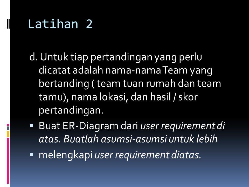 Latihan 2 d. Untuk tiap pertandingan yang perlu dicatat adalah nama-nama Team yang bertanding ( team tuan rumah dan team tamu), nama lokasi, dan hasil