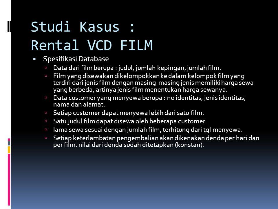 Studi Kasus : Rental VCD FILM  Spesifikasi Database  Data dari film berupa : judul, jumlah kepingan, jumlah film.  Film yang disewakan dikelompokka