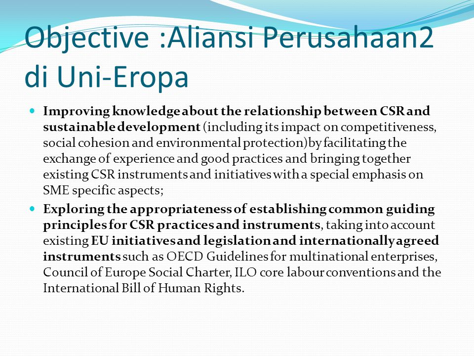 Objective :Aliansi Perusahaan2 di Uni-Eropa Improving knowledge about the relationship between CSR and sustainable development (including its impact on competitiveness, social cohesion and environmental protection)by facilitating the exchange of experience and good practices and bringing together existing CSR instruments and initiatives with a special emphasis on SME specific aspects; Exploring the appropriateness of establishing common guiding principles for CSR practices and instruments, taking into account existing EU initiatives and legislation and internationally agreed instruments such as OECD Guidelines for multinational enterprises, Council of Europe Social Charter, ILO core labour conventions and the International Bill of Human Rights.