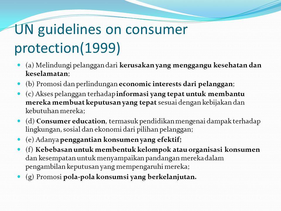 UN guidelines on consumer protection(1999) (a) Melindungi pelanggan dari kerusakan yang menggangu kesehatan dan keselamatan; (b) Promosi dan perlindun