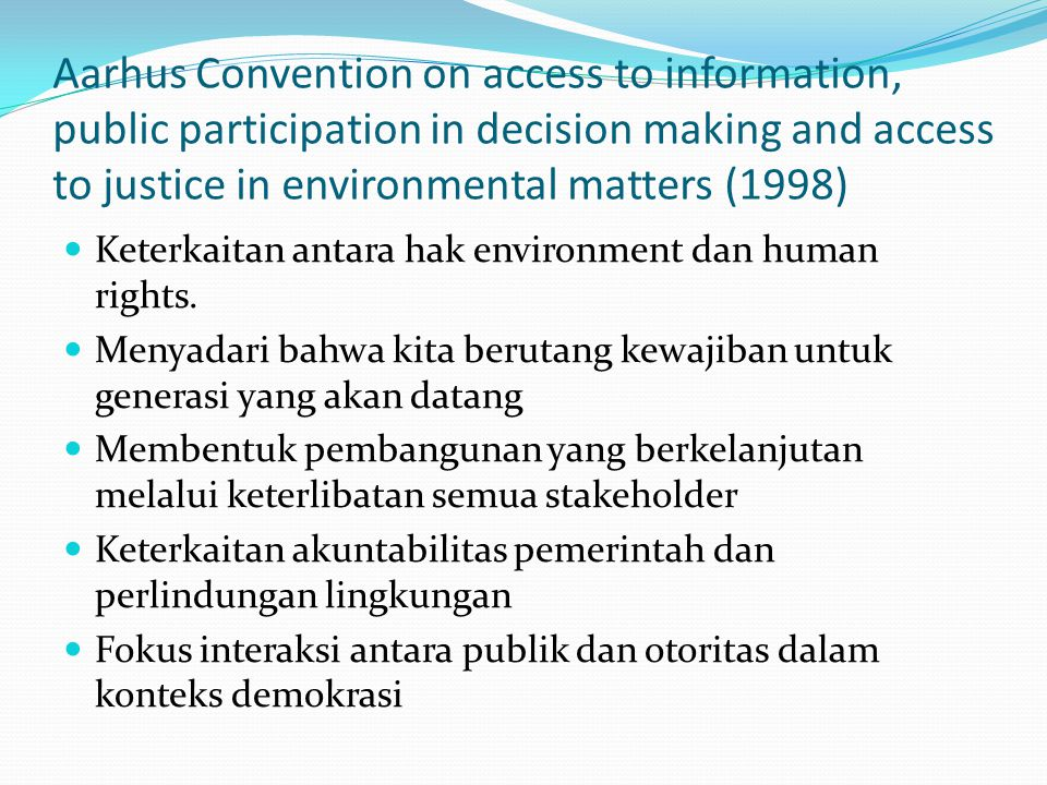 Aarhus Convention on access to information, public participation in decision making and access to justice in environmental matters (1998) Keterkaitan antara hak environment dan human rights.