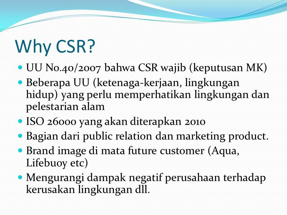 Why CSR? UU No.40/2007 bahwa CSR wajib (keputusan MK) Beberapa UU (ketenaga-kerjaan, lingkungan hidup) yang perlu memperhatikan lingkungan dan pelesta