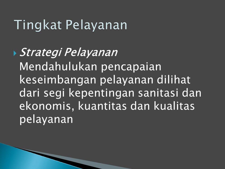  Strategi Pelayanan Mendahulukan pencapaian keseimbangan pelayanan dilihat dari segi kepentingan sanitasi dan ekonomis, kuantitas dan kualitas pelayanan