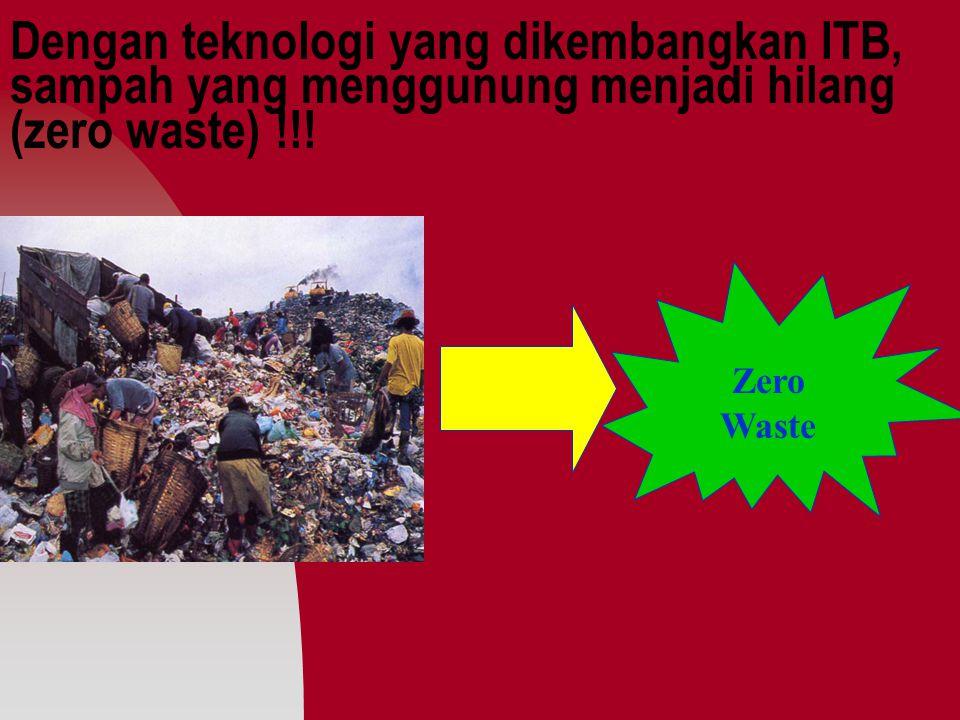 Dengan teknologi yang dikembangkan ITB, sampah yang menggunung menjadi hilang (zero waste) !!.