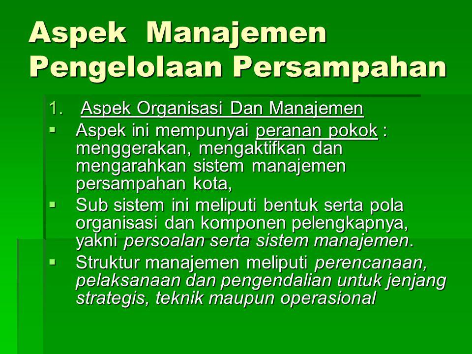Aspek Manajemen Pengelolaan Persampahan 1. Aspek Organisasi Dan Manajemen  Aspek ini mempunyai peranan pokok : menggerakan, mengaktifkan dan mengarah