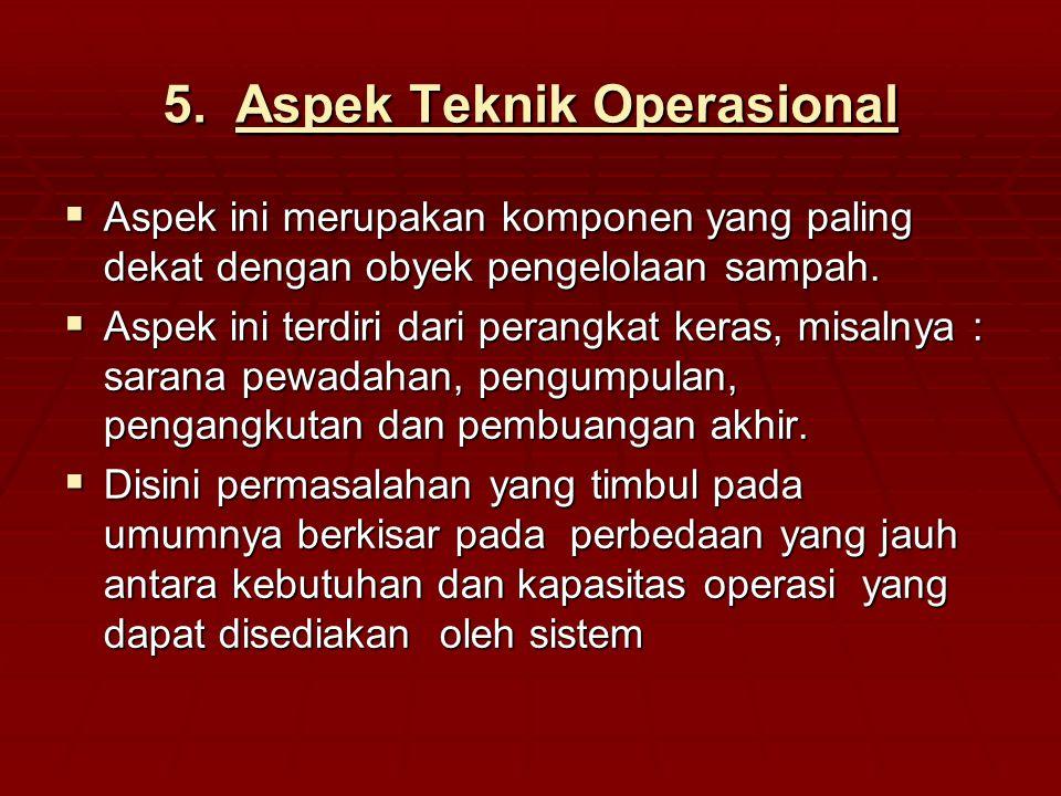 5.Aspek Teknik Operasional  Aspek ini merupakan komponen yang paling dekat dengan obyek pengelolaan sampah.  Aspek ini terdiri dari perangkat keras,