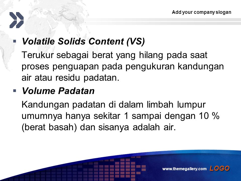 Add your company slogan LOGO  Volatile Solids Content (VS) Terukur sebagai berat yang hilang pada saat proses penguapan pada pengukuran kandungan air atau residu padatan.
