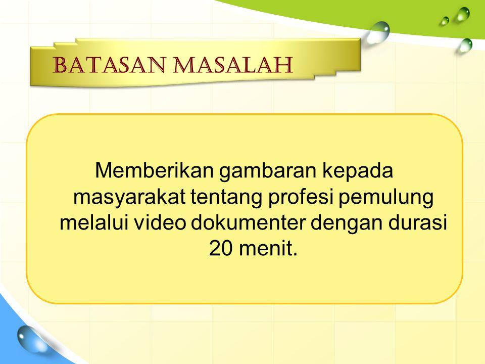 Batasan MASALAH Memberikan gambaran kepada masyarakat tentang profesi pemulung melalui video dokumenter dengan durasi 20 menit.
