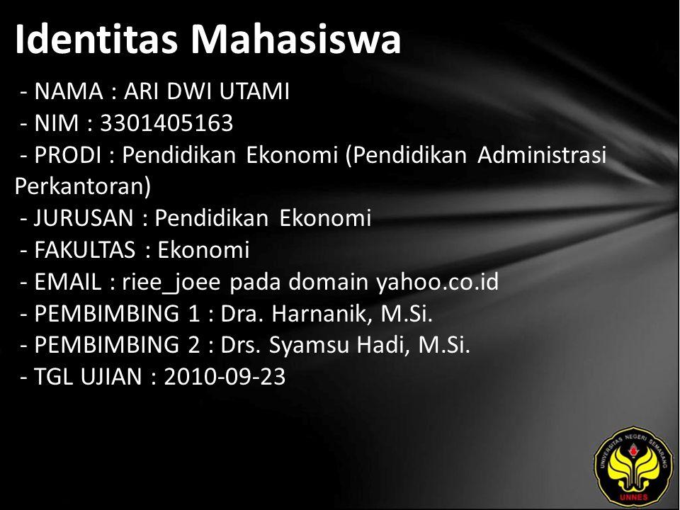 Identitas Mahasiswa - NAMA : ARI DWI UTAMI - NIM : 3301405163 - PRODI : Pendidikan Ekonomi (Pendidikan Administrasi Perkantoran) - JURUSAN : Pendidikan Ekonomi - FAKULTAS : Ekonomi - EMAIL : riee_joee pada domain yahoo.co.id - PEMBIMBING 1 : Dra.
