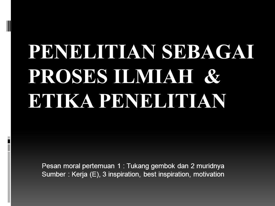 PENELITIAN SEBAGAI PROSES ILMIAH & ETIKA PENELITIAN Pesan moral pertemuan 1 : Tukang gembok dan 2 muridnya Sumber : Kerja (E), 3 inspiration, best ins