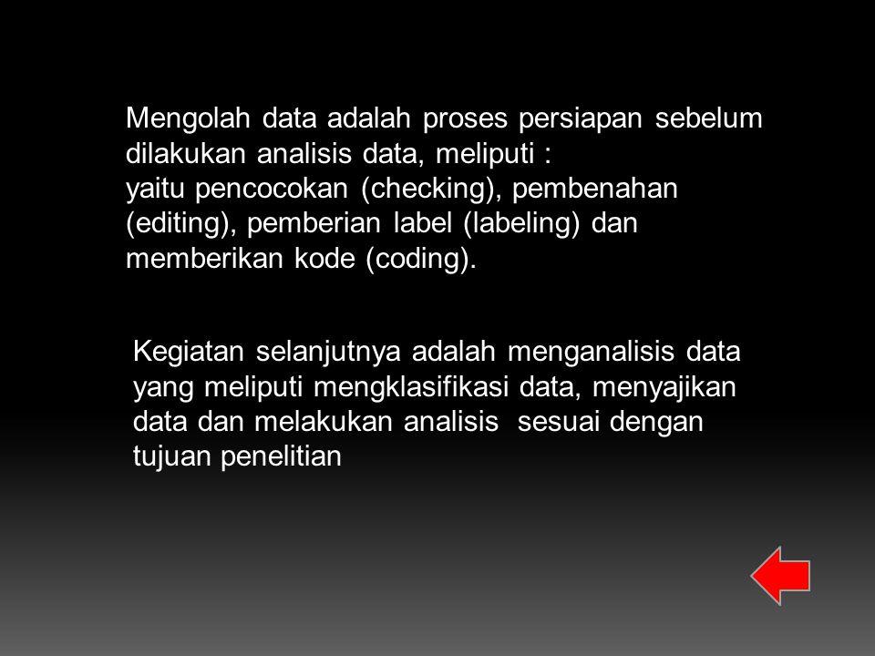 Mengolah data adalah proses persiapan sebelum dilakukan analisis data, meliputi : yaitu pencocokan (checking), pembenahan (editing), pemberian label (