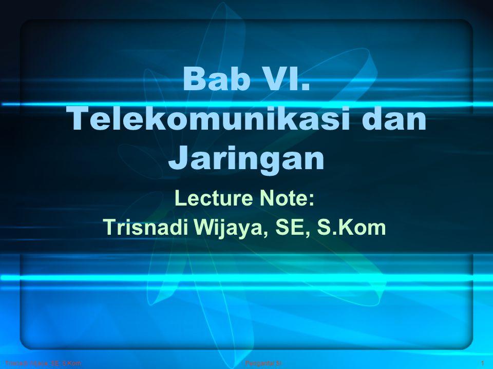 Trisnadi Wijaya, SE, S.Kom Pengantar SI1 Bab VI. Telekomunikasi dan Jaringan Lecture Note: Trisnadi Wijaya, SE, S.Kom