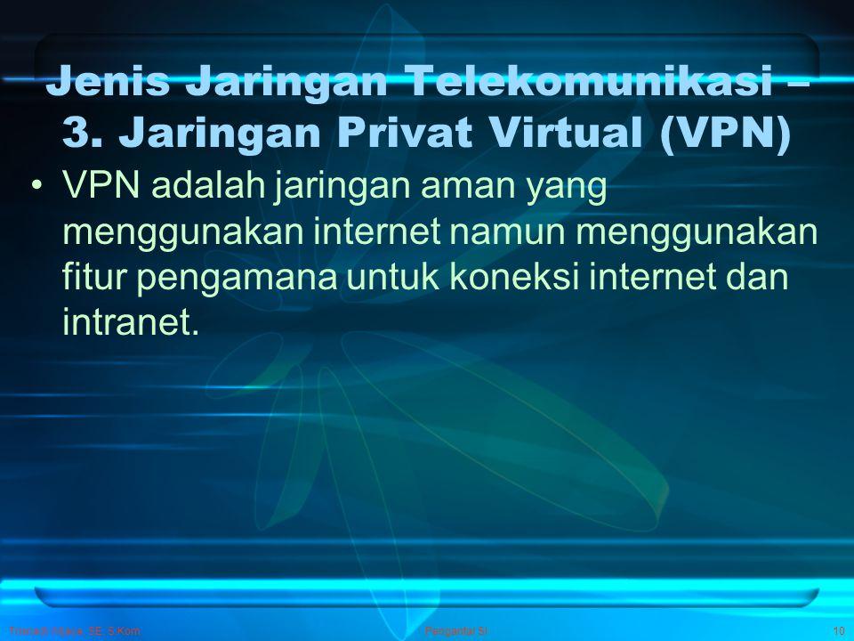 Trisnadi Wijaya, SE, S.Kom Pengantar SI10 Jenis Jaringan Telekomunikasi – 3. Jaringan Privat Virtual (VPN) VPN adalah jaringan aman yang menggunakan i