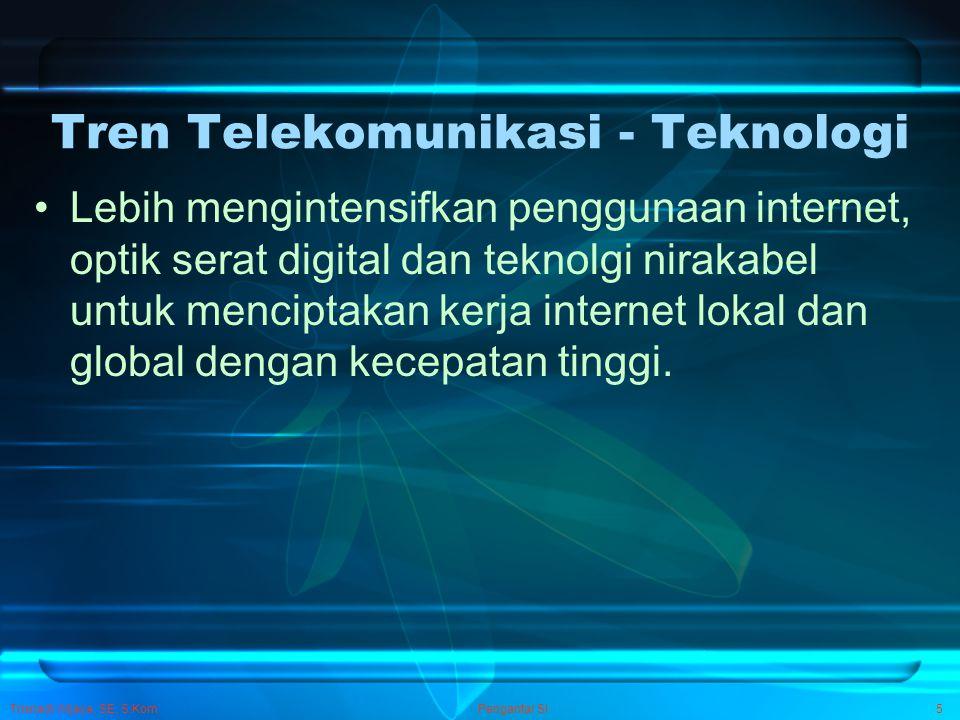 Trisnadi Wijaya, SE, S.Kom Pengantar SI5 Tren Telekomunikasi - Teknologi Lebih mengintensifkan penggunaan internet, optik serat digital dan teknolgi n