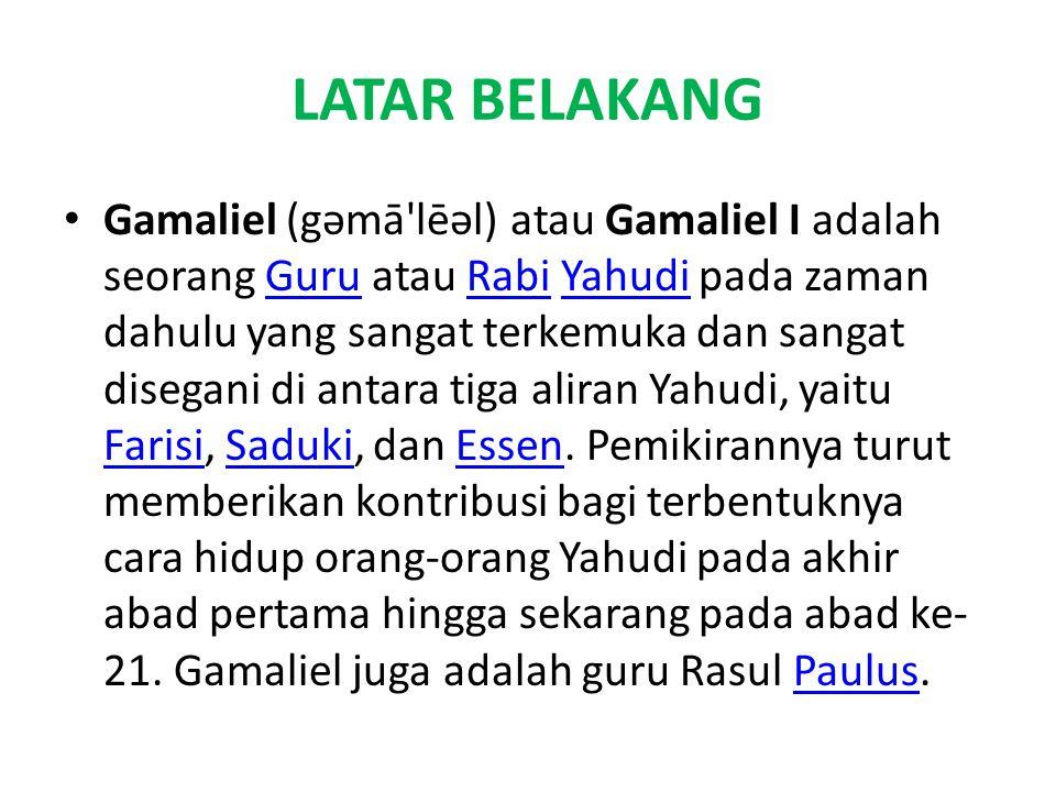 LATAR BELAKANG Gamaliel (gəmā lēəl) atau Gamaliel I adalah seorang Guru atau Rabi Yahudi pada zaman dahulu yang sangat terkemuka dan sangat disegani di antara tiga aliran Yahudi, yaitu Farisi, Saduki, dan Essen.