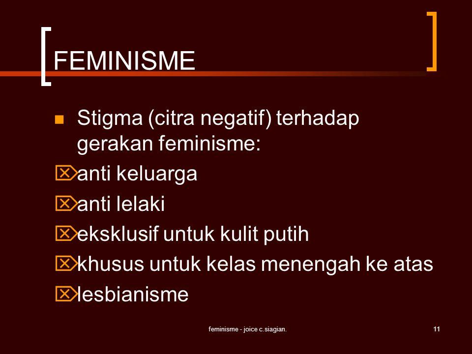 feminisme - joice c.siagian.11 FEMINISME Stigma (citra negatif) terhadap gerakan feminisme:  anti keluarga  anti lelaki  eksklusif untuk kulit puti