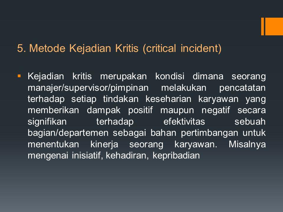 5. Metode Kejadian Kritis (critical incident)  Kejadian kritis merupakan kondisi dimana seorang manajer/supervisor/pimpinan melakukan pencatatan terh
