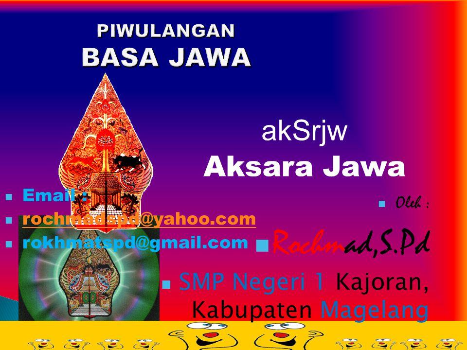 PIWULANGAN BASA JAWA akSrjw Aksara Jawa Oleh : Rochmad,S.Pd SMP Negeri 1 Kajoran, Kabupaten Magelang Email : rochmadspd@yahoo.com rokhmatspd@gmail.com