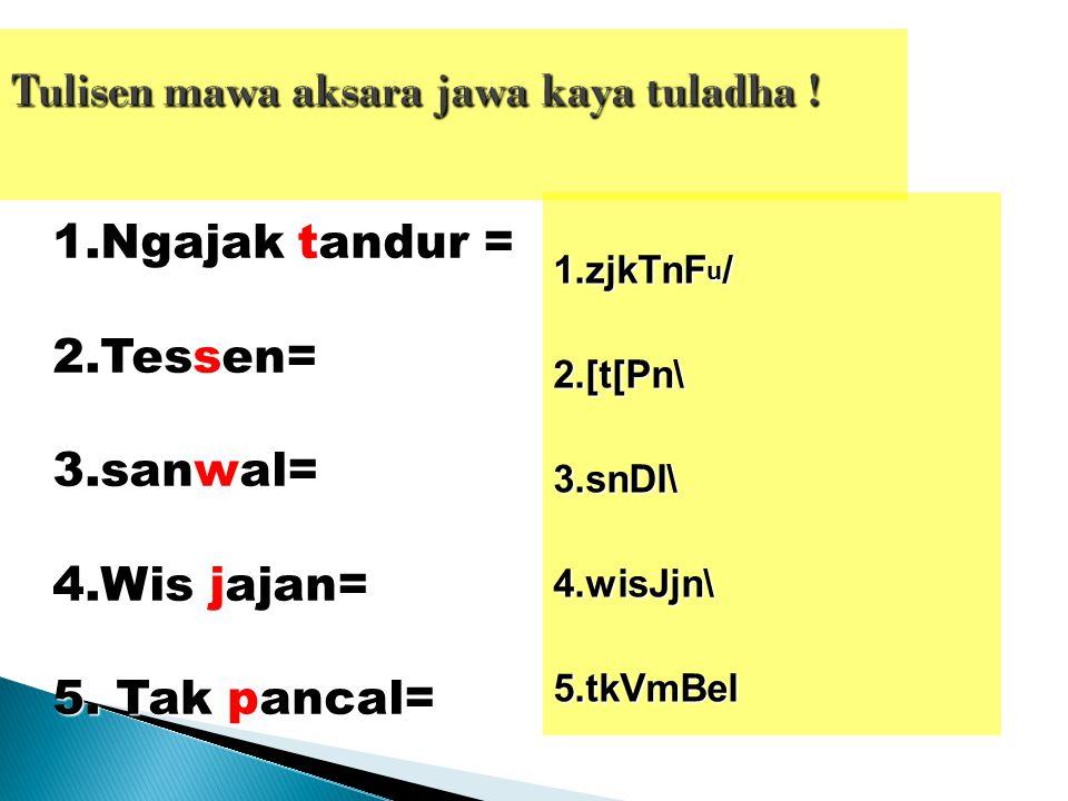 1.Ngajak tandur = 2.Tessen= 3.sanwal= 4.Wis jajan= 5. Tak pancal= 1.zjkTnF u / 2.[t[Pn\3.snDl\4.wisJjn\5.tkVmBel
